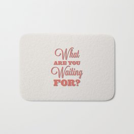 What are you waiting for? Bath Mat
