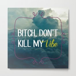 Bitch, don't kill my vibe Metal Print