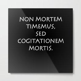 Non mortem timemus sed cogitationem mortis Metal Print