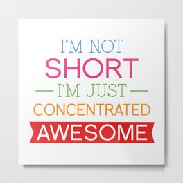 I'm Not Short I'm Just Concentrated Awesome Metal Print
