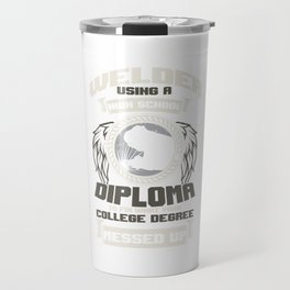 Construction Metal Melting Welder Using A High School Diploma To Fix What Your College Degree Travel Mug