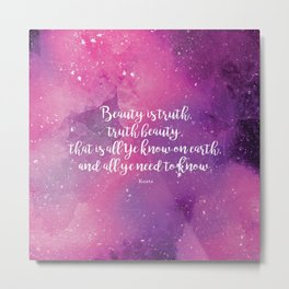 Beauty is truth, truth beauty, that is all Ye know on earth, and all ye need to know. Keats Metal Print