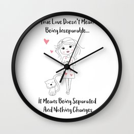 True Love means being separated and nothing changes - Happy Valentines Day Wall Clock