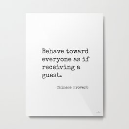 Chinese proverb 11.Behave toward everyone as if receiving a guest. Metal Print