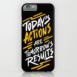 Today's actions are tomorrow's results - funny handwritting typography positive quotes iPhone Case