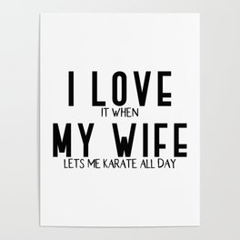 I LOVE it when MY WIFE lets me karate Poster
