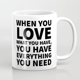 When You Love What You Have, You Have Everything You Need Coffee Mug