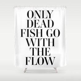 Only dead fish go with the flow Shower Curtain