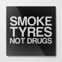 Smoke Tyres Not Drugs  Metal Print