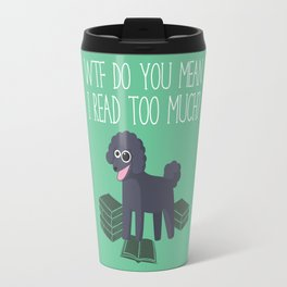 WTF Do You Mean I Read Too Much? Travel Mug