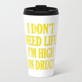 I Don't Need Life I'm High On Drugs Travel Mug