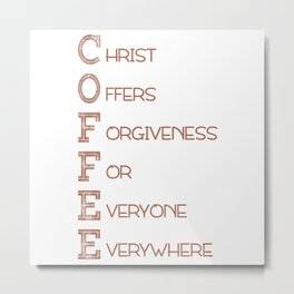 COFFEE,Christian,Christ Offers Forgiveness For Everyone Everywhere.Bible Metal Print
