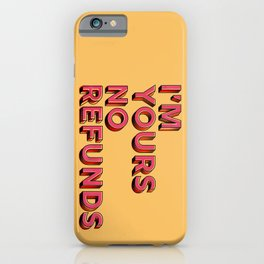 I am yours no refunds - typography iPhone Case