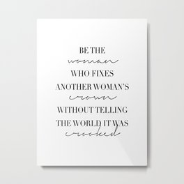 Be the Woman Who Fixes Another Woman's Crown Without Telling the World It Was Crooked Metal Print