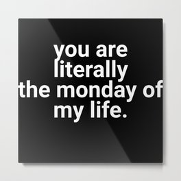 You Are Literally The Monday Of My Life Metal Print