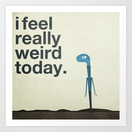 I Feel Really Weird Today Art Print