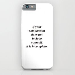 Self care quotes - If your compassion does not include yourself, it is incomplete. iPhone Case