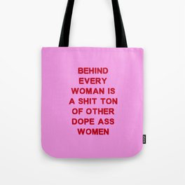 Behind every woman is a shit ton of other dope ass women Tote Bag