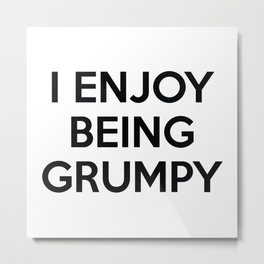 I Enjoy Being Grumpy Metal Print