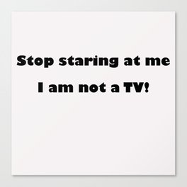 Stop Staring me at me, I'm not a TV Canvas Print