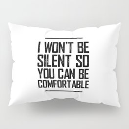 I WON'T BE SILENT SO YOU CAN BE COMFORTABLE Pillow Sham