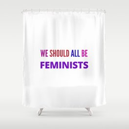 WE SHOULD ALL BE FEMINISTS Shower Curtain