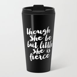 Though She Be But Little She is Fierce black-white modern typography quote poster canvas wall art Metal Travel Mug