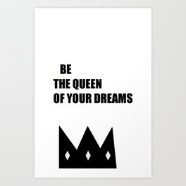 Be the queen of your dreams. Art Print