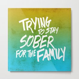 Trying To Stay Sober For the Family Metal Print