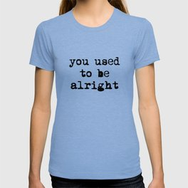 You Used To Be Alright T-shirt