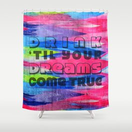 We'll Make it Our Way, Yes Our Way, Drink 'Til Our Dreams Come True Shower Curtain