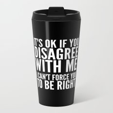 IT'S OK IF YOU DISAGREE WITH ME I CAN'T FORCE YOU TO BE RIGHT (Black & White) Metal Travel Mug