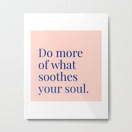 Do More of What Soothes Your Soul Metal Print