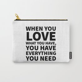 When You Love What You Have, You Have Everything You Need Carry-All Pouch