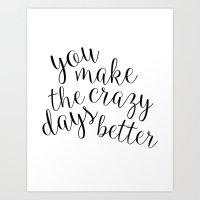 You make the crazy days better Art Print