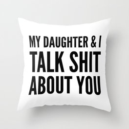 My Daughter & I Talk Shit About You Throw Pillow