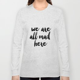 We're all Mad Here, Printable Art, Inspirational Print, Typography Poster, Office Decor, Modern Wall Long Sleeve T-shirt