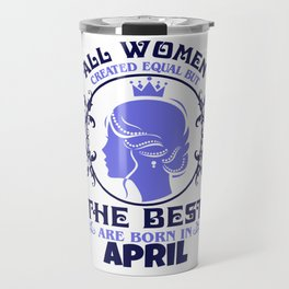 All Women created Equal But The best Are Born In April (2) Travel Mug