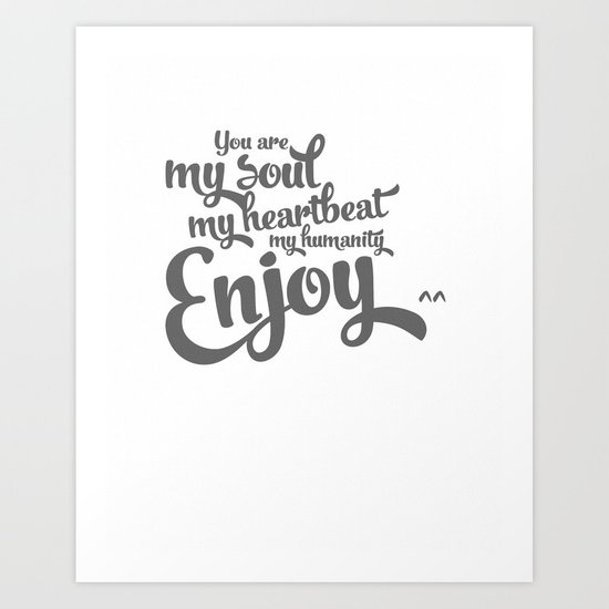 You are my soul, my heartbeat, my humanity... ENJOY^^ [grey] Art Print