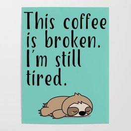 THIS COFFEE IS BROKEN. I'M STILL TIRED. Poster