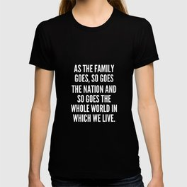 As the family goes so goes the nation and so goes the whole world in which we live T-shirt