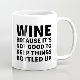 Wine Because It's Not Good To Keep Things Bottled Up Coffee Mug