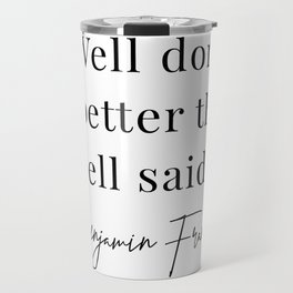 Well Done Is Better Than Well Said. -Benjamin Franklin Travel Mug
