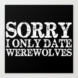 Sorry, I only date werewolves! (Inverted) Canvas Print