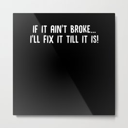 If It Ain't Broke I'll Fix It Till It Is Metal Print
