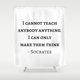 Greek Philosophy Quotes - Socrates - I cannot teach anybody anything I can only make them think Shower Curtain