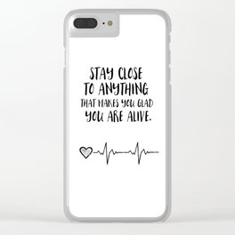 Stay close to anything that makes you glad you are alive Clear iPhone Case