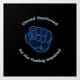 Closed Captioned for the Feeling Impaired Art Print