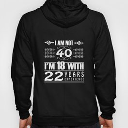 40th Birthday I Am Not 40 I'm 18 With 22 Years Experience  Hoody