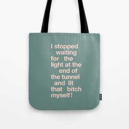 I Stopped Waiting for the Light at the End of the Tunnel and Lit that Bitch Myself Tote Bag